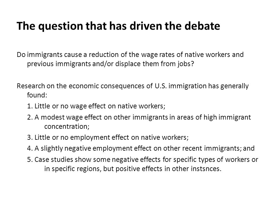 The question that has driven the debate Do immigrants cause a reduction of the wage rates of native workers and previous immigrants and/or displace them from jobs.