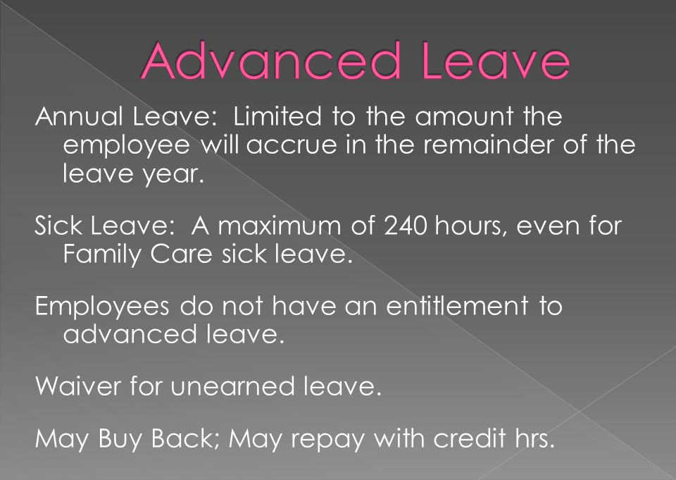 Annual Leave: Limited to the amount the employee will accrue in the remainder of the leave year. Sick Leave: A maximum of 240 hours, even for Family C