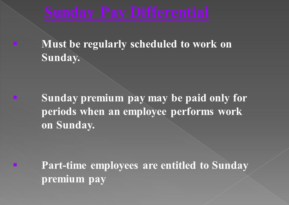 Sunday Pay Differential Must be regularly scheduled to work on Sunday. Sunday premium pay may be paid only for periods when an employee performs work