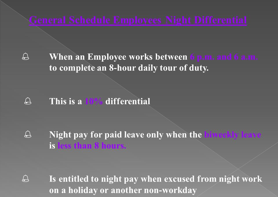 General Schedule Employees Night Differential % When an Employee works between 6 p.m. and 6 a.m. to complete an 8-hour daily tour of duty. % This is a
