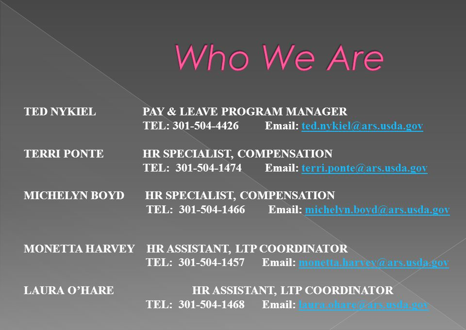 TED NYKIEL PAY & LEAVE PROGRAM MANAGER TEL: 301-504-4426 Email: ted.nykiel@ars.usda.govted.nykiel@ars.usda.gov TERRI PONTE HR SPECIALIST, COMPENSATION