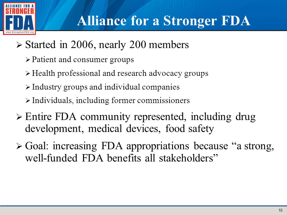 Alliance for a Stronger FDA Started in 2006, nearly 200 members Patient and consumer groups Health professional and research advocacy groups Industry groups and individual companies Individuals, including former commissioners Entire FDA community represented, including drug development, medical devices, food safety Goal: increasing FDA appropriations because a strong, well-funded FDA benefits all stakeholders 10