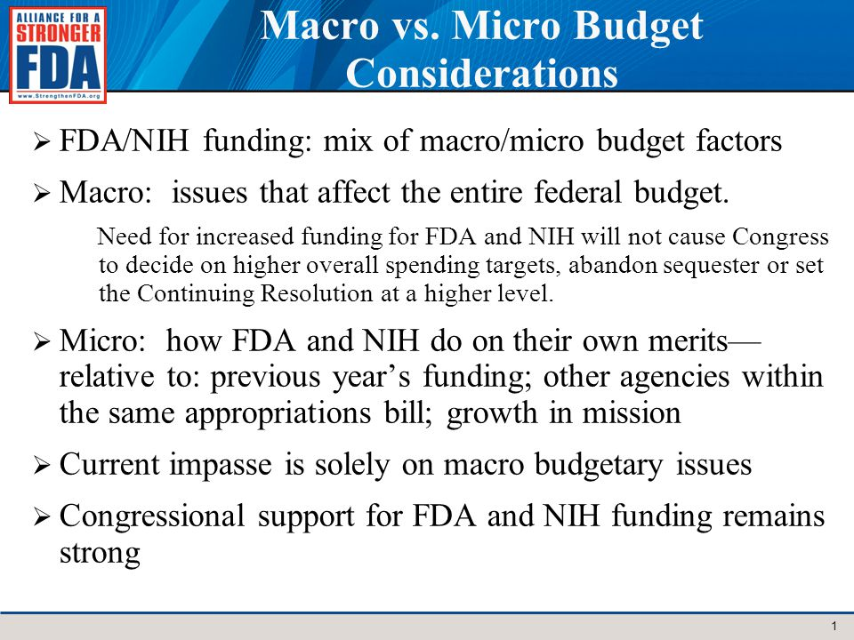 Macro vs. Micro Budget Considerations FDA/NIH funding: mix of macro/micro budget factors Macro: issues that affect the entire federal budget. Need for