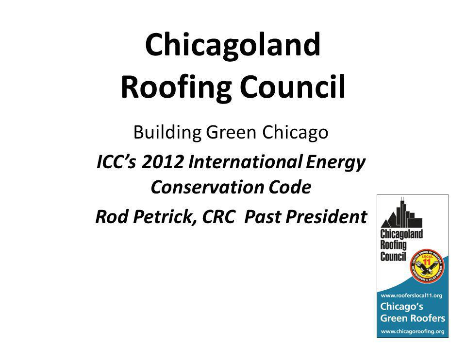 Chicagoland Roofing Council Building Green Chicago ICCs 2012 International Energy Conservation Code Rod Petrick, CRC Past President