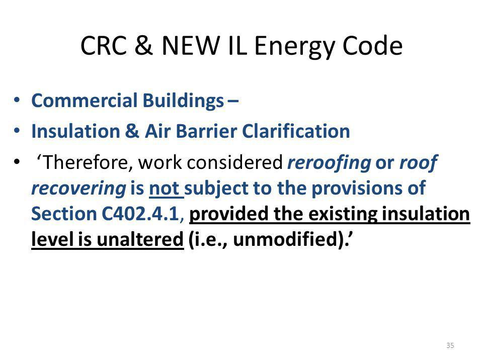 CRC & NEW IL Energy Code Commercial Buildings – Insulation & Air Barrier Clarification Therefore, work considered reroofing or roof recovering is not subject to the provisions of Section C402.4.1, provided the existing insulation level is unaltered (i.e., unmodified).