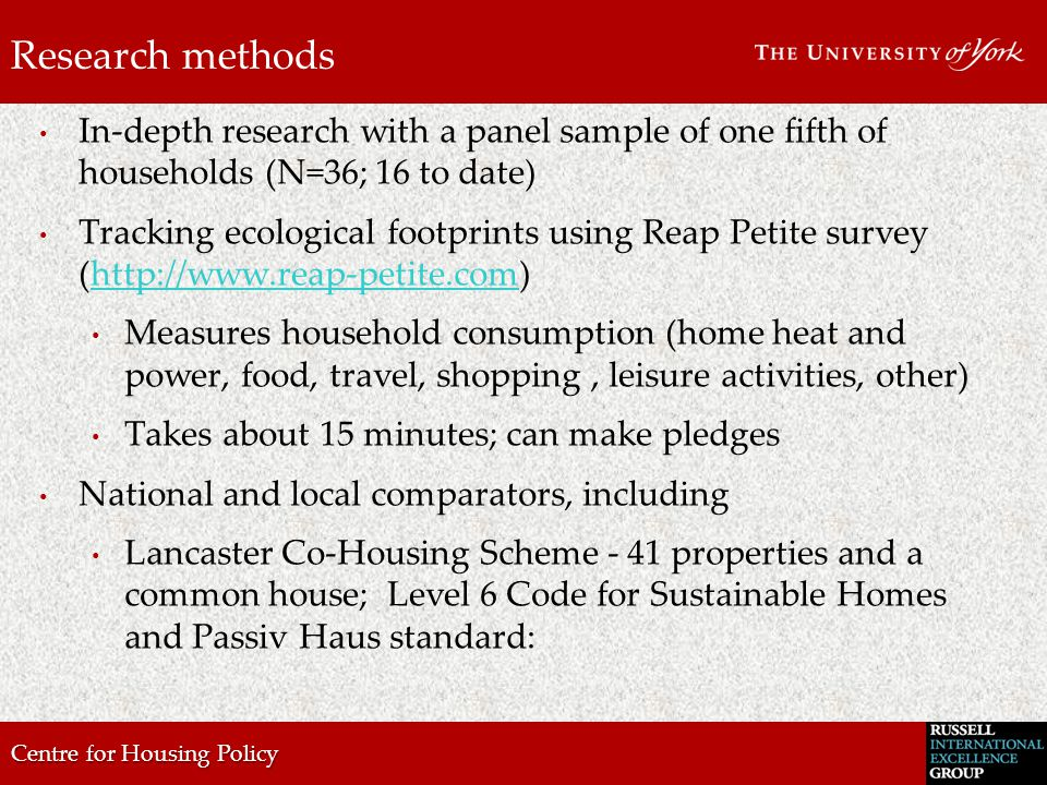 Centre for Housing Policy Research methods In-depth research with a panel sample of one fifth of households (N=36; 16 to date) Tracking ecological footprints using Reap Petite survey (http://www.reap-petite.com)http://www.reap-petite.com Measures household consumption (home heat and power, food, travel, shopping, leisure activities, other) Takes about 15 minutes; can make pledges National and local comparators, including Lancaster Co-Housing Scheme - 41 properties and a common house; Level 6 Code for Sustainable Homes and Passiv Haus standard: