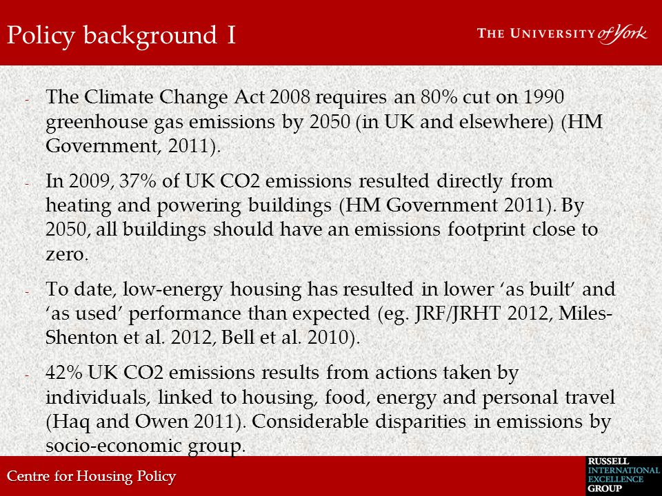 Centre for Housing Policy Policy background I - The Climate Change Act 2008 requires an 80% cut on 1990 greenhouse gas emissions by 2050 (in UK and elsewhere) (HM Government, 2011).