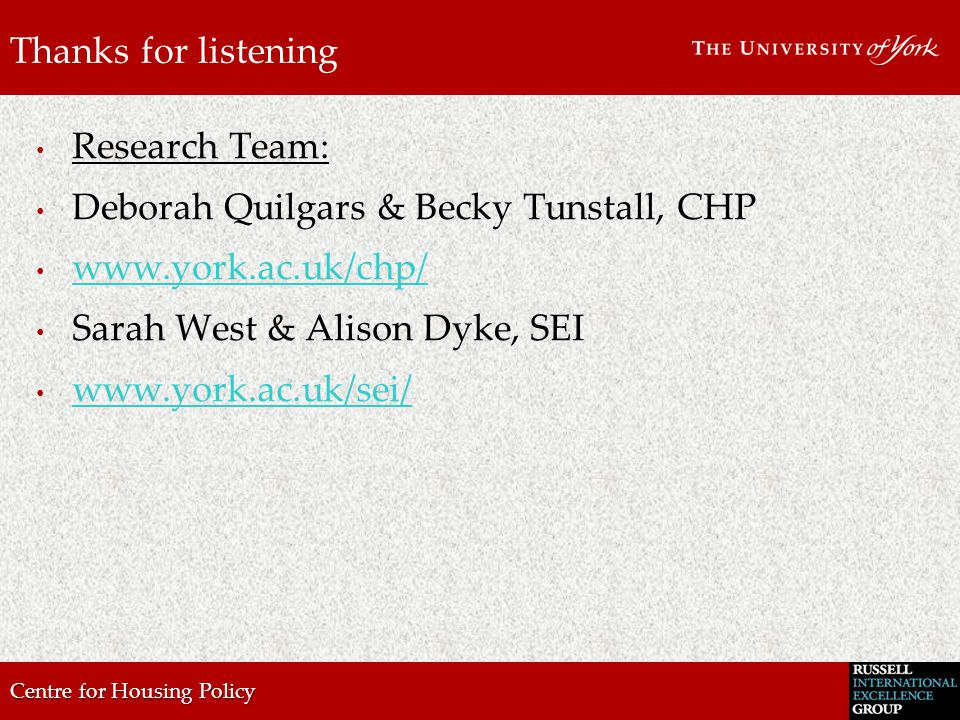 Centre for Housing Policy Thanks for listening Research Team: Deborah Quilgars & Becky Tunstall, CHP www.york.ac.uk/chp/ Sarah West & Alison Dyke, SEI www.york.ac.uk/sei/