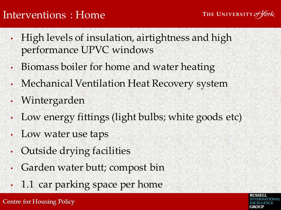 Centre for Housing Policy Interventions : Home High levels of insulation, airtightness and high performance UPVC windows Biomass boiler for home and water heating Mechanical Ventilation Heat Recovery system Wintergarden Low energy fittings (light bulbs; white goods etc) Low water use taps Outside drying facilities Garden water butt; compost bin 1.1car parking space per home