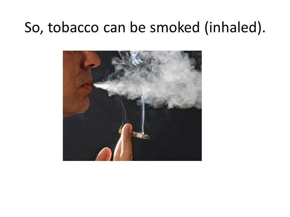 So, tobacco can be smoked (inhaled).