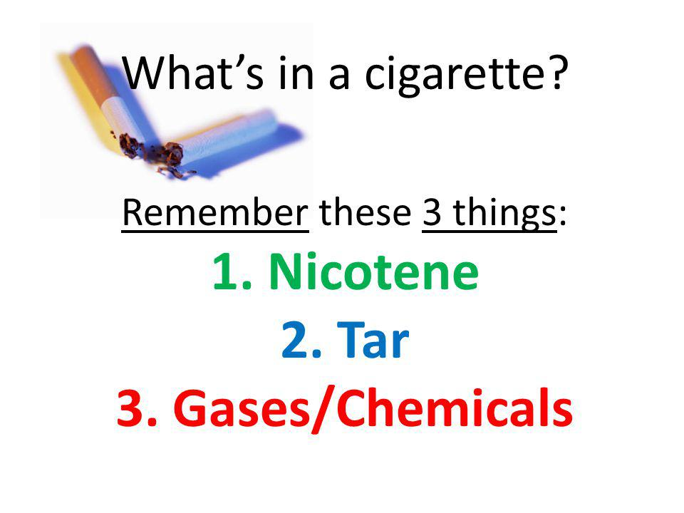 Whats in a cigarette Remember these 3 things: 1. Nicotene 2. Tar 3. Gases/Chemicals