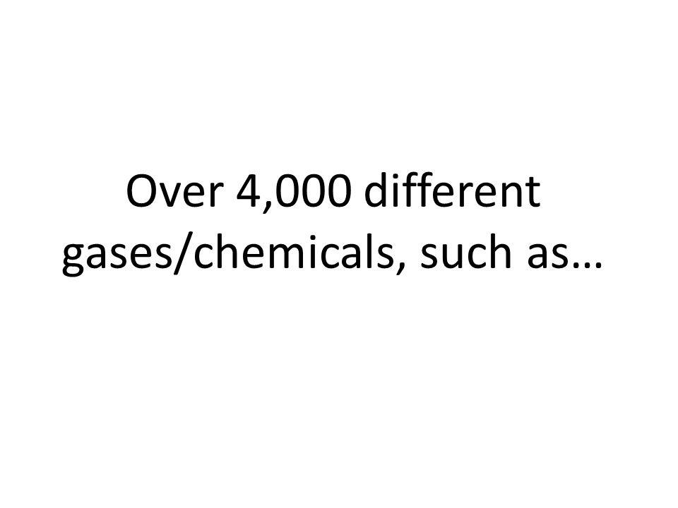 Over 4,000 different gases/chemicals, such as…