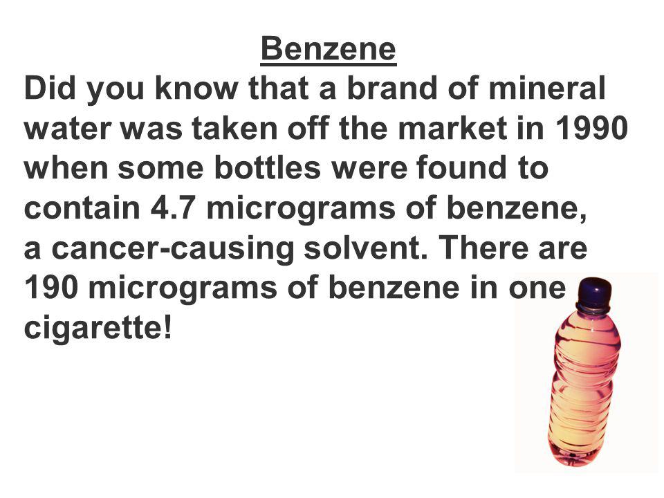 Benzene Did you know that a brand of mineral water was taken off the market in 1990 when some bottles were found to contain 4.7 micrograms of benzene, a cancer-causing solvent.