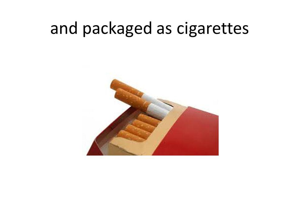 and packaged as cigarettes