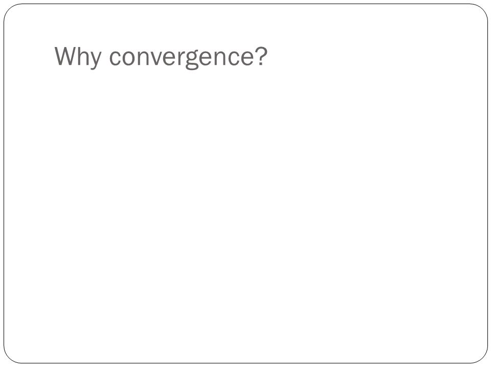 Why convergence?