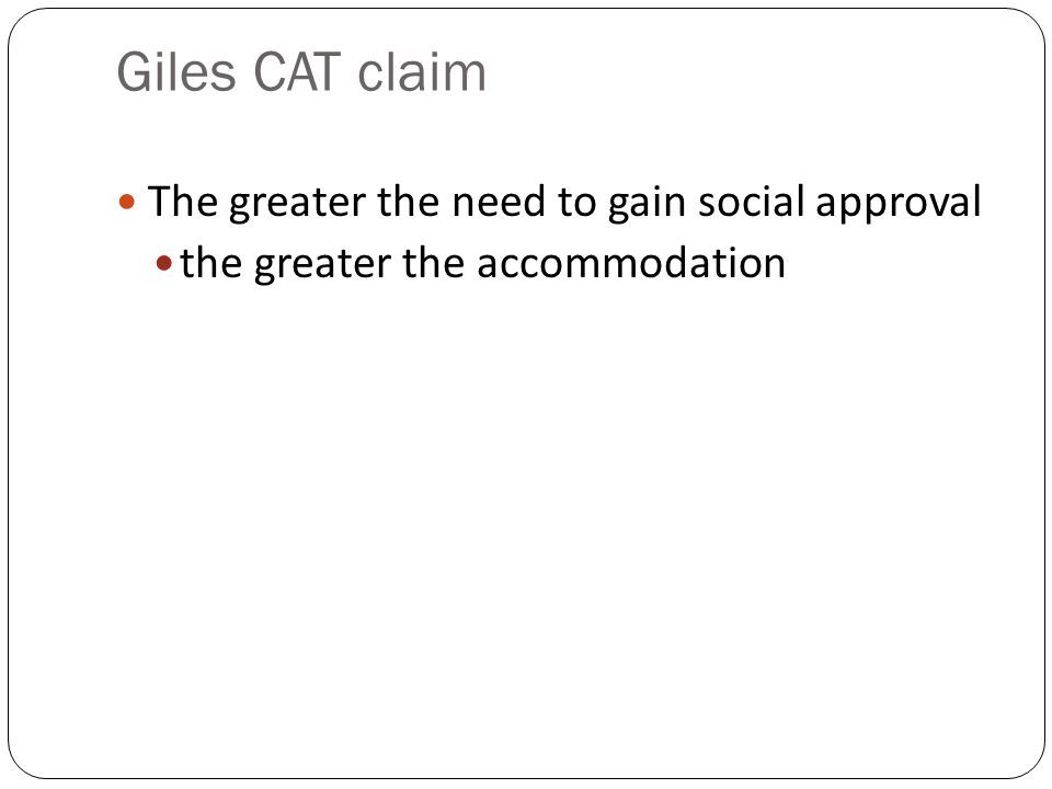 Giles CAT claim The greater the need to gain social approval the greater the accommodation