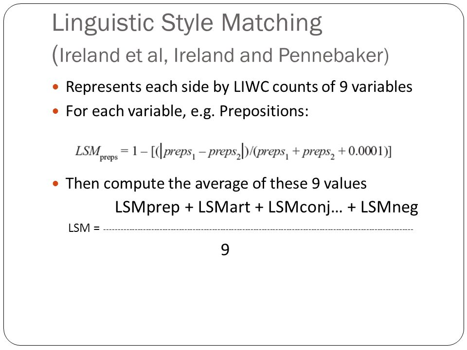 Linguistic Style Matching ( Ireland et al, Ireland and Pennebaker) Represents each side by LIWC counts of 9 variables For each variable, e.g. Preposit