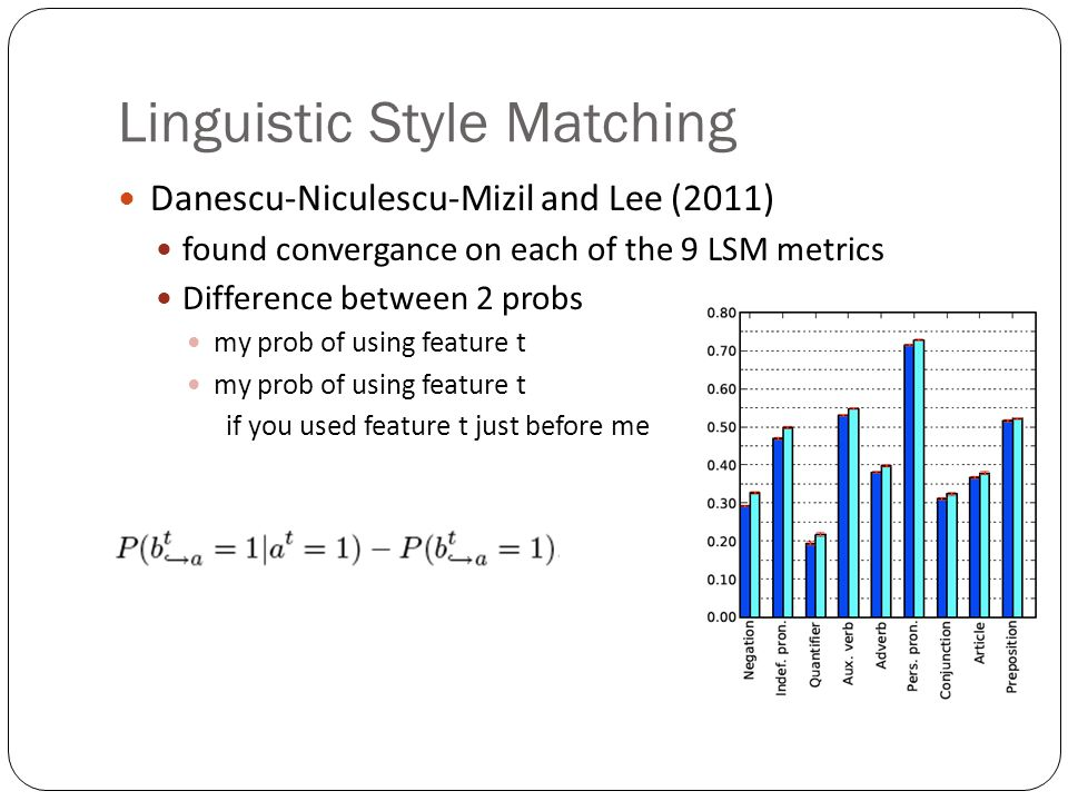 Linguistic Style Matching Danescu-Niculescu-Mizil and Lee (2011) found convergance on each of the 9 LSM metrics Difference between 2 probs my prob of using feature t if you used feature t just before me