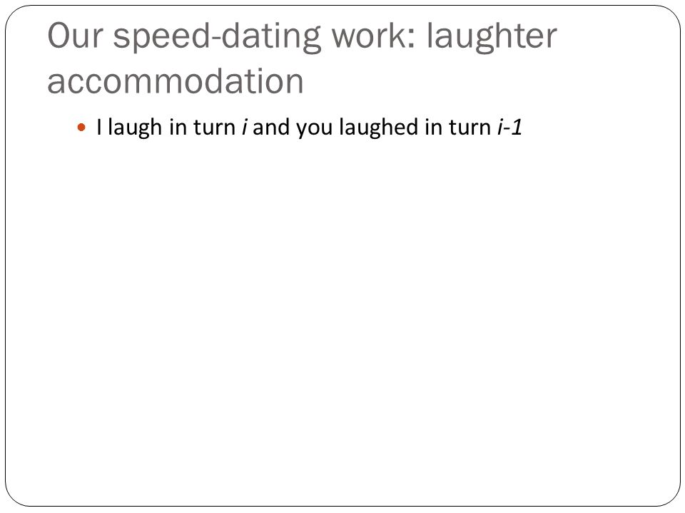 Our speed-dating work: laughter accommodation I laugh in turn i and you laughed in turn i-1