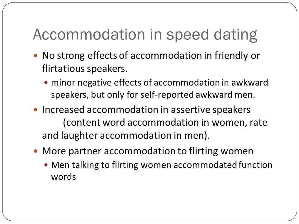 Accommodation in speed dating No strong effects of accommodation in friendly or flirtatious speakers. minor negative effects of accommodation in awkwa