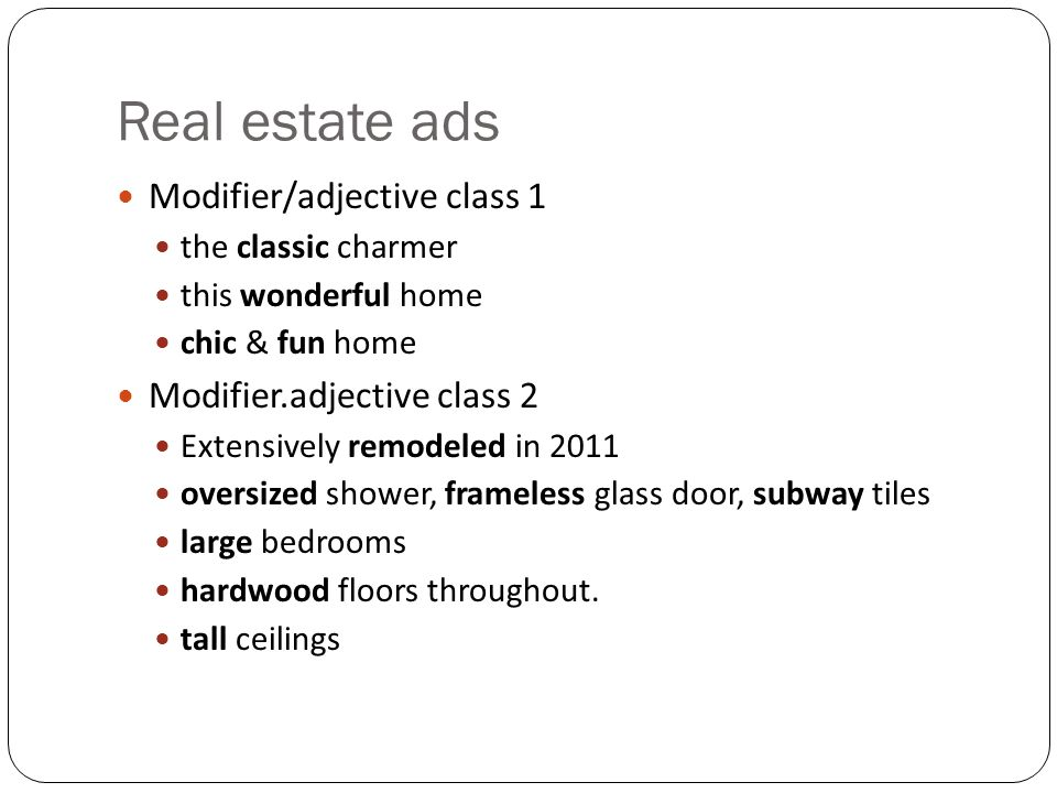 Real estate ads Modifier/adjective class 1 the classic charmer this wonderful home chic & fun home Modifier.adjective class 2 Extensively remodeled in 2011 oversized shower, frameless glass door, subway tiles large bedrooms hardwood floors throughout.