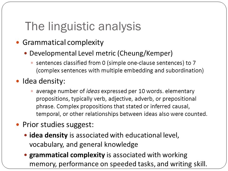 The linguistic analysis Grammatical complexity Developmental Level metric (Cheung/Kemper) sentences classified from 0 (simple one-clause sentences) to 7 (complex sentences with multiple embedding and subordination) Idea density: average number of ideas expressed per 10 words.