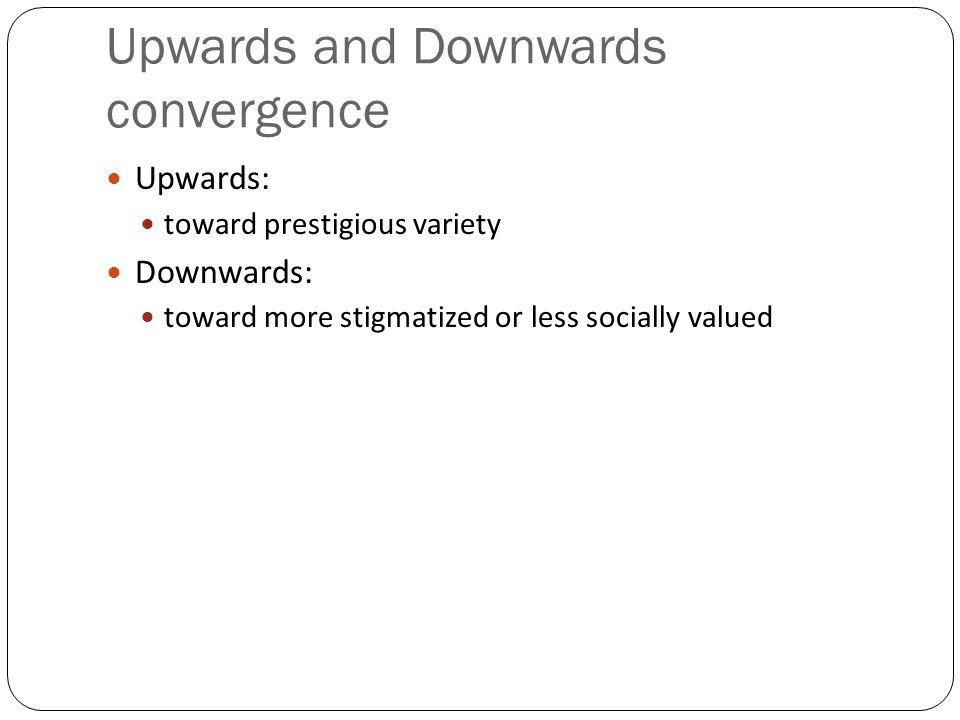 Upwards and Downwards convergence Upwards: toward prestigious variety Downwards: toward more stigmatized or less socially valued