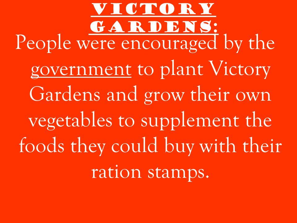 Victory Gardens: People were encouraged by the government to plant Victory Gardens and grow their own vegetables to supplement the foods they could buy with their ration stamps.