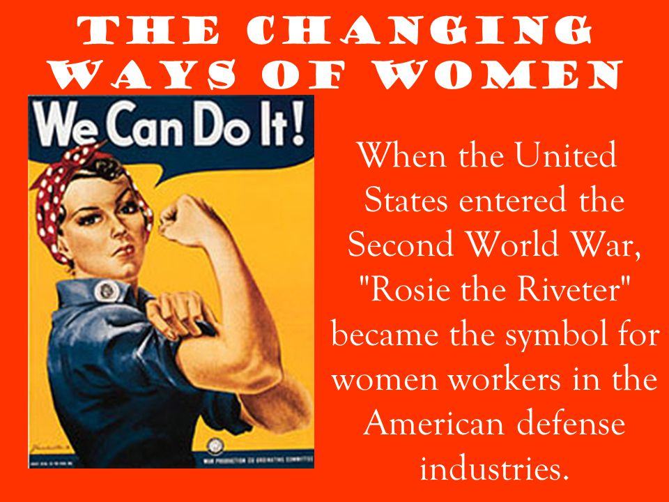 The Changing Ways of Women When the United States entered the Second World War, Rosie the Riveter became the symbol for women workers in the American defense industries.
