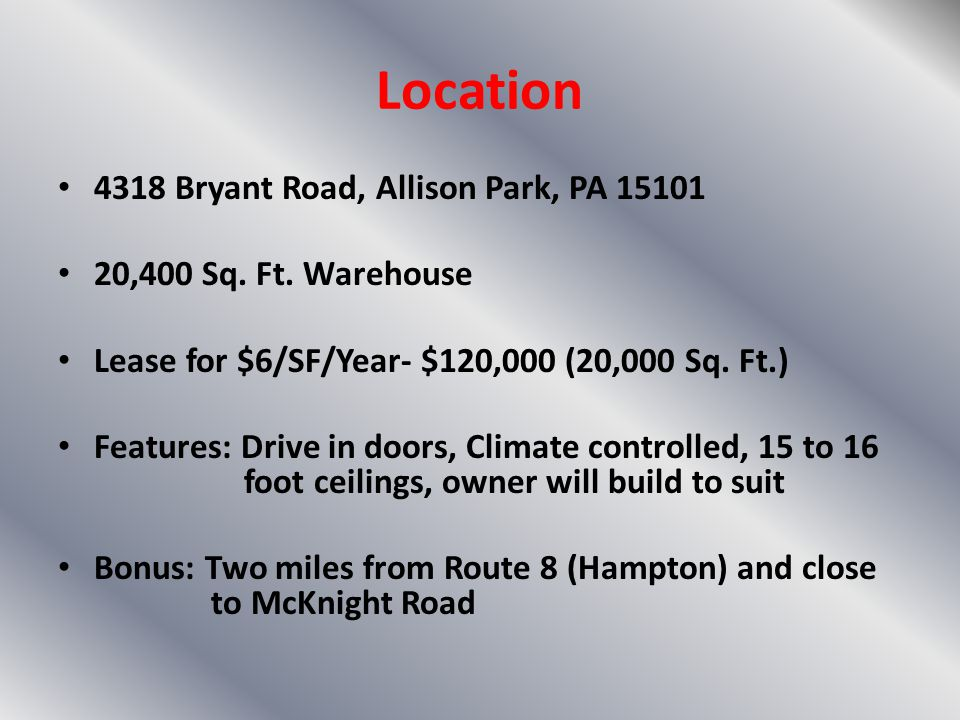 Location 4318 Bryant Road, Allison Park, PA 15101 20,400 Sq. Ft. Warehouse Lease for $6/SF/Year- $120,000 (20,000 Sq. Ft.) Features: Drive in doors, C