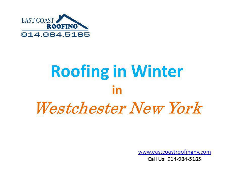 www.eastcoastroofingny.com Call Us: 914-984-5185 Roofing in winter is a difficult job.