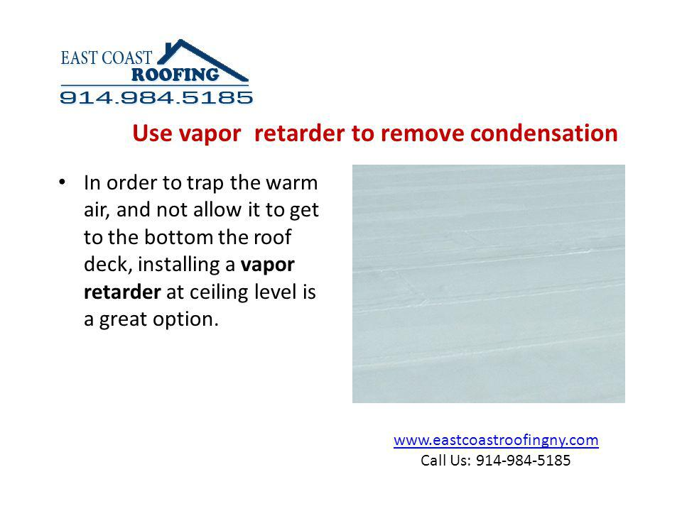 www.eastcoastroofingny.com Call Us: 914-984-5185 In order to trap the warm air, and not allow it to get to the bottom the roof deck, installing a vapor retarder at ceiling level is a great option.