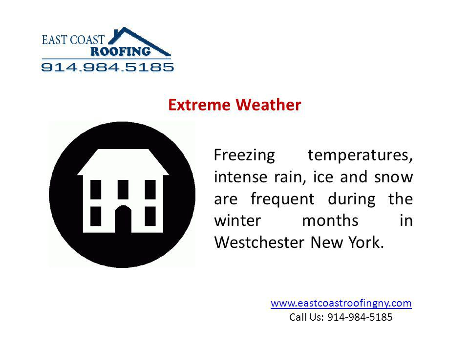 www.eastcoastroofingny.com Call Us: 914-984-5185 Intense cold weather patterns have a negative effect on many different parts of your home, especially on Roofs.