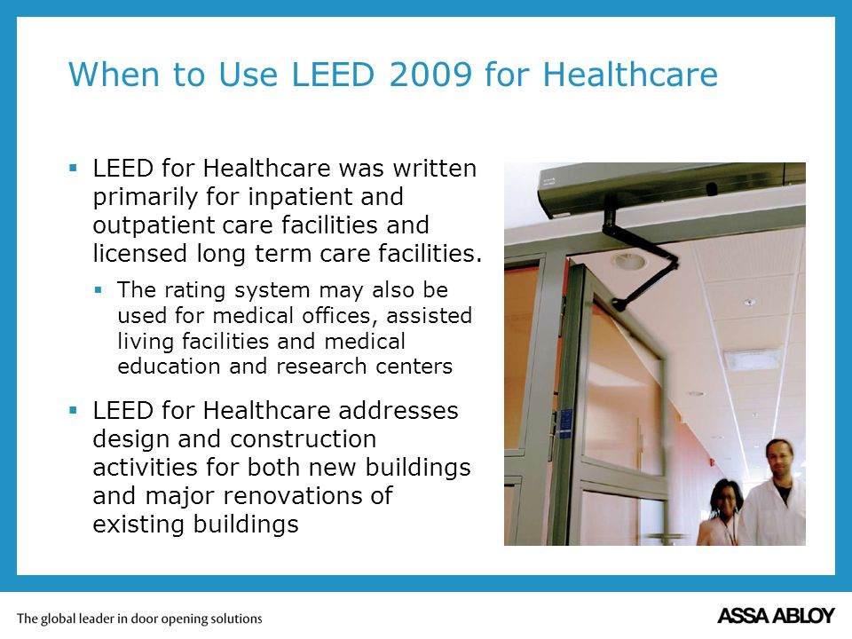 When to Use LEED 2009 for Healthcare LEED for Healthcare was written primarily for inpatient and outpatient care facilities and licensed long term care facilities.