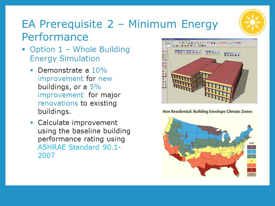 EA Prerequisite 2 – Minimum Energy Performance Option 1 – Whole Building Energy Simulation Demonstrate a 10% improvement for new buildings, or a 5% improvement for major renovations to existing buildings.
