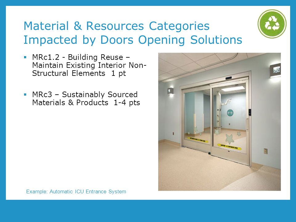 Material & Resources Categories Impacted by Doors Opening Solutions MRc1.2 - Building Reuse – Maintain Existing Interior Non- Structural Elements 1 pt MRc3 – Sustainably Sourced Materials & Products 1-4 pts Example: Automatic ICU Entrance System