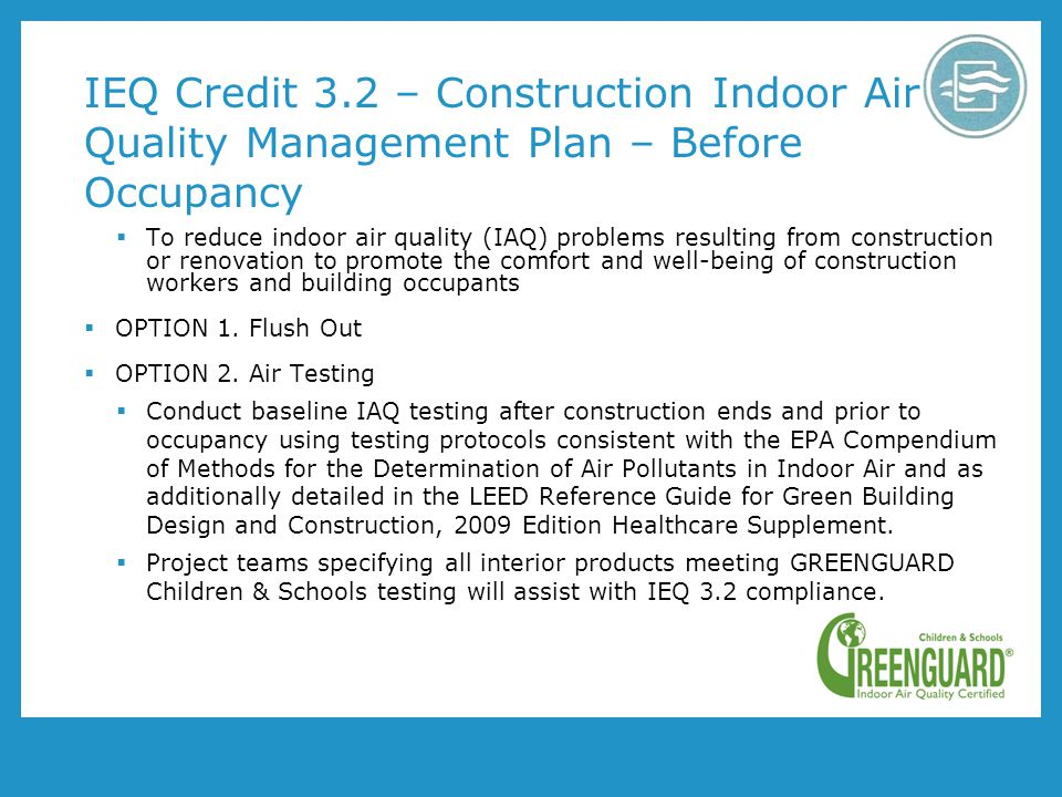 IEQ Credit 3.2 – Construction Indoor Air Quality Management Plan – Before Occupancy To reduce indoor air quality (IAQ) problems resulting from construction or renovation to promote the comfort and well-being of construction workers and building occupants OPTION 1.