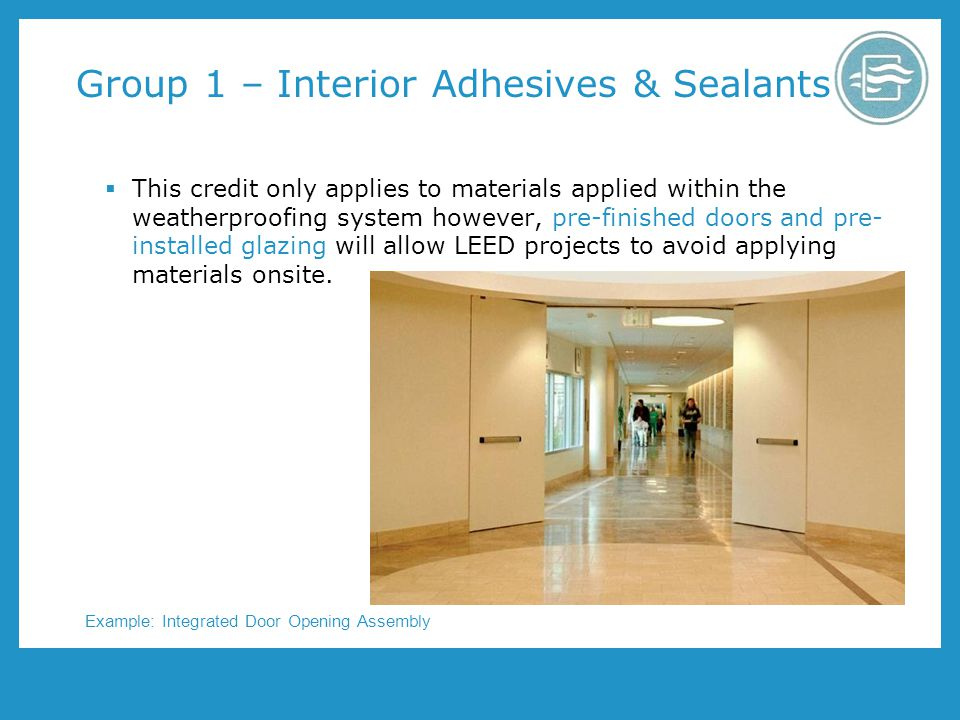 Group 1 – Interior Adhesives & Sealants This credit only applies to materials applied within the weatherproofing system however, pre-finished doors and pre- installed glazing will allow LEED projects to avoid applying materials onsite.