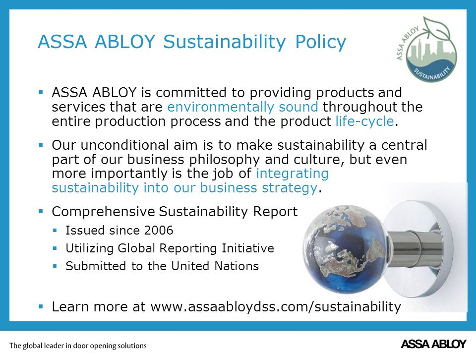 ASSA ABLOY Sustainability Policy ASSA ABLOY is committed to providing products and services that are environmentally sound throughout the entire production process and the product life-cycle.
