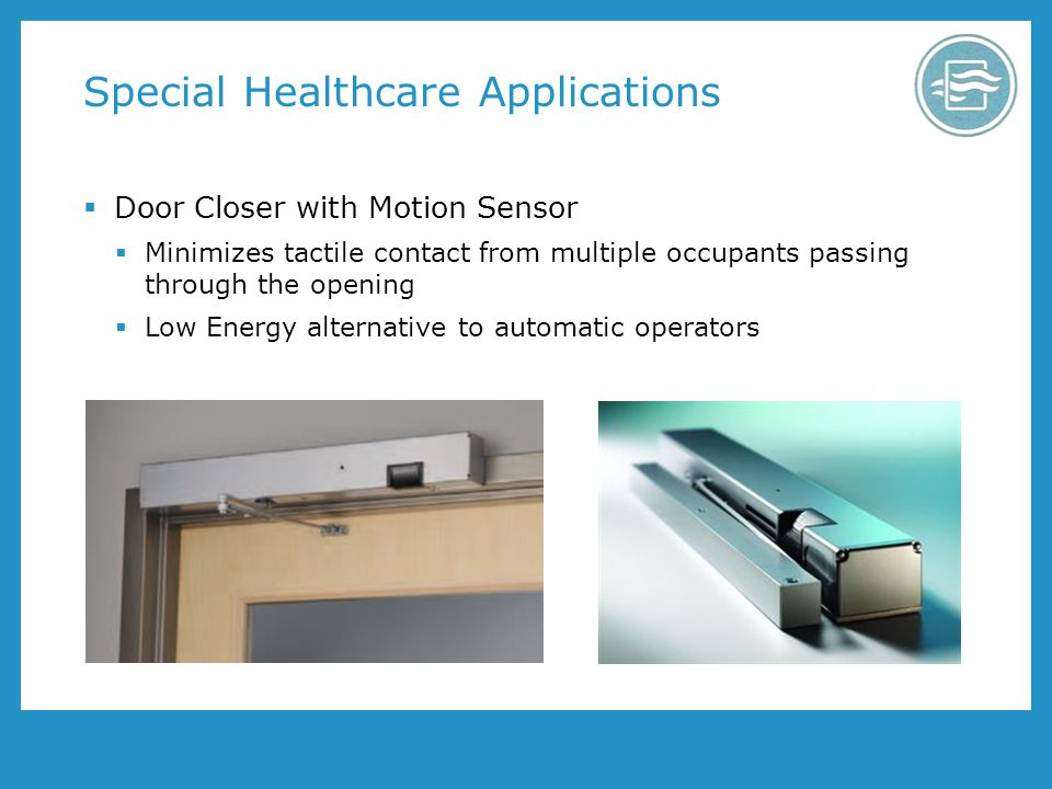 Special Healthcare Applications Door Closer with Motion Sensor Minimizes tactile contact from multiple occupants passing through the opening Low Energy alternative to automatic operators