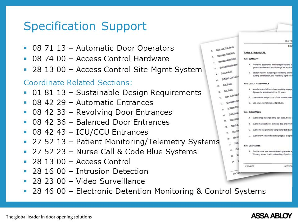 Specification Support 08 71 13 – Automatic Door Operators 08 74 00 – Access Control Hardware 28 13 00 – Access Control Site Mgmt System Coordinate Related Sections: 01 81 13 – Sustainable Design Requirements 08 42 29 – Automatic Entrances 08 42 33 – Revolving Door Entrances 08 42 36 – Balanced Door Entrances 08 42 43 – ICU/CCU Entrances 27 52 13 – Patient Monitoring/Telemetry Systems 27 52 23 – Nurse Call & Code Blue Systems 28 13 00 – Access Control 28 16 00 – Intrusion Detection 28 23 00 – Video Surveillance 28 46 00 – Electronic Detention Monitoring & Control Systems