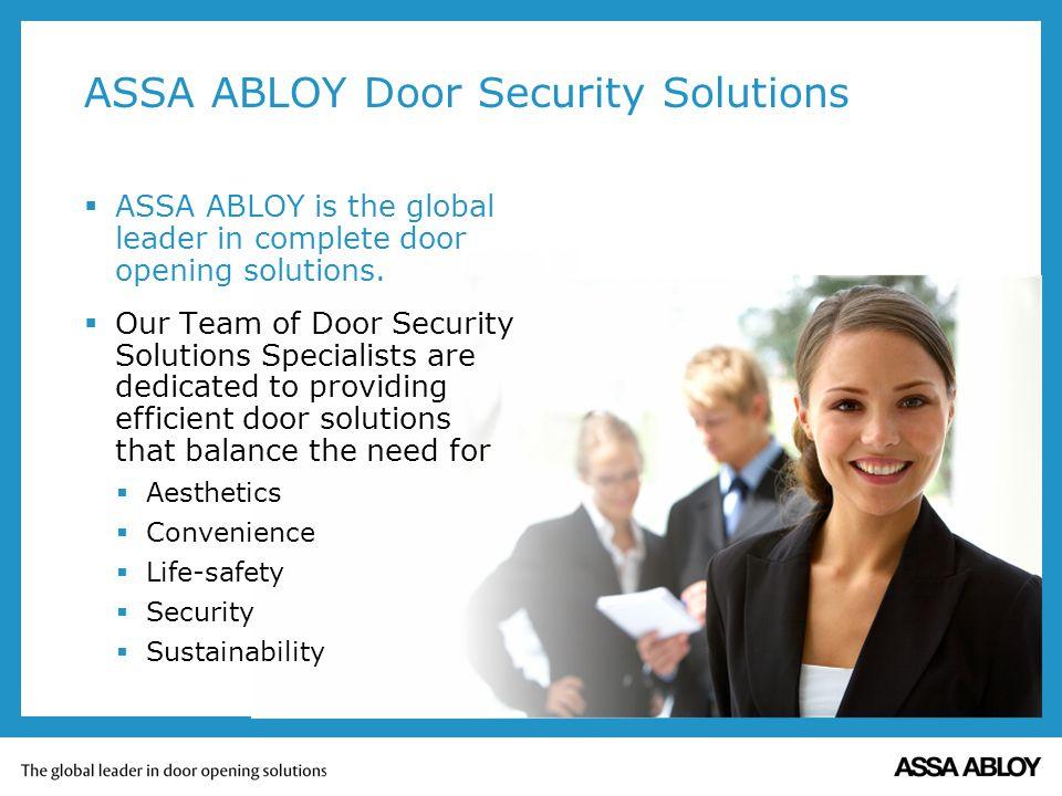 ASSA ABLOY Door Security Solutions ASSA ABLOY is the global leader in complete door opening solutions. Our Team of Door Security Solutions Specialists