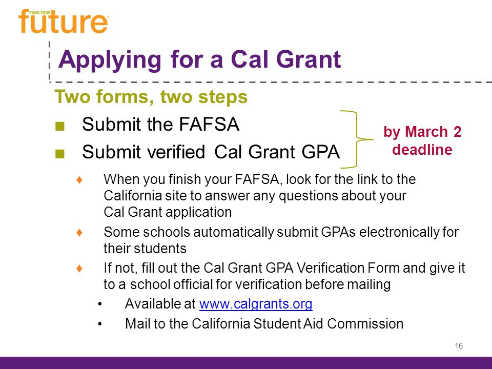 Applying for a Cal Grant Two forms, two steps Submit the FAFSA Submit verified Cal Grant GPA When you finish your FAFSA, look for the link to the California site to answer any questions about your Cal Grant application Some schools automatically submit GPAs electronically for their students If not, fill out the Cal Grant GPA Verification Form and give it to a school official for verification before mailing Available at www.calgrants.orgwww.calgrants.org Mail to the California Student Aid Commission by March 2 deadline 16