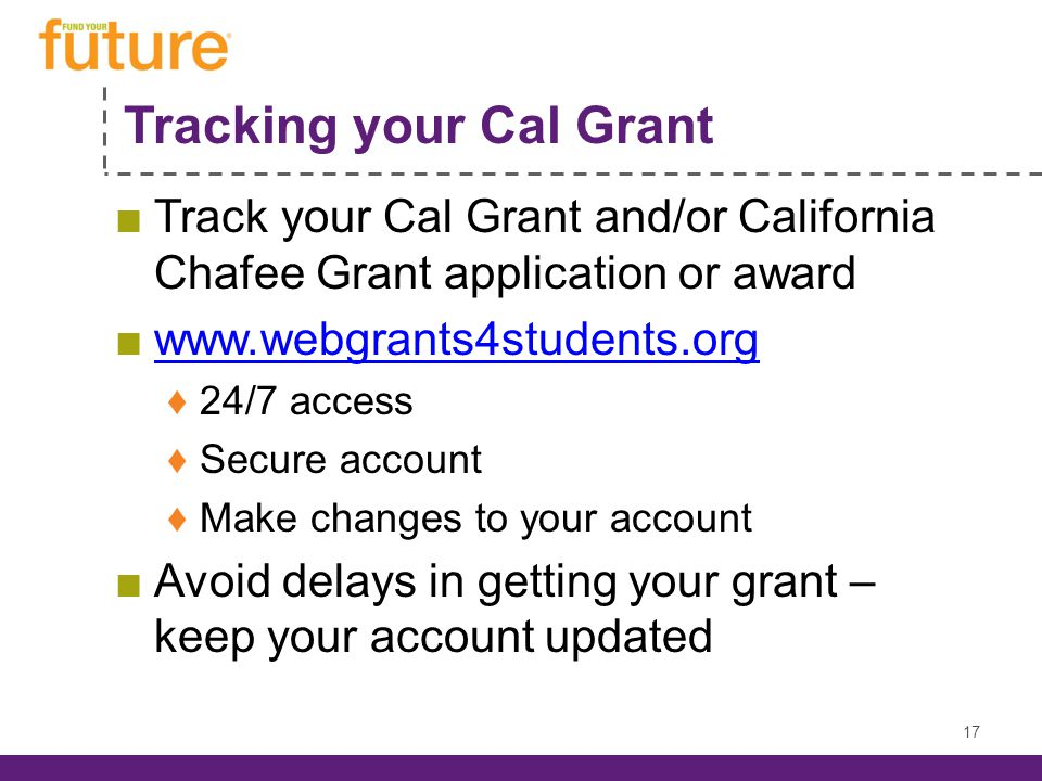 Tracking your Cal Grant Track your Cal Grant and/or California Chafee Grant application or award www.webgrants4students.org 24/7 access Secure account Make changes to your account Avoid delays in getting your grant – keep your account updated 17