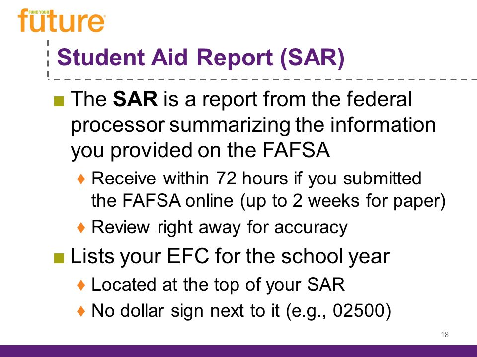 Student Aid Report (SAR) The SAR is a report from the federal processor summarizing the information you provided on the FAFSA Receive within 72 hours if you submitted the FAFSA online (up to 2 weeks for paper) Review right away for accuracy Lists your EFC for the school year Located at the top of your SAR No dollar sign next to it (e.g., 02500) 18