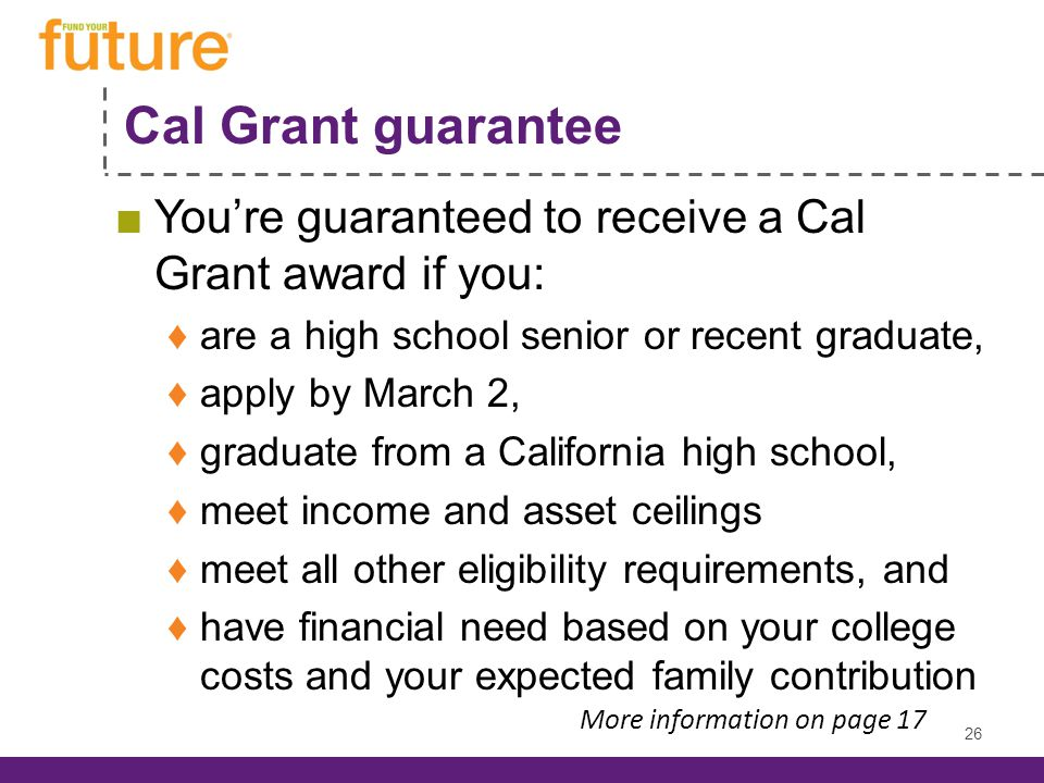 Cal Grant guarantee Youre guaranteed to receive a Cal Grant award if you: are a high school senior or recent graduate, apply by March 2, graduate from a California high school, meet income and asset ceilings meet all other eligibility requirements, and have financial need based on your college costs and your expected family contribution 26 More information on page 17