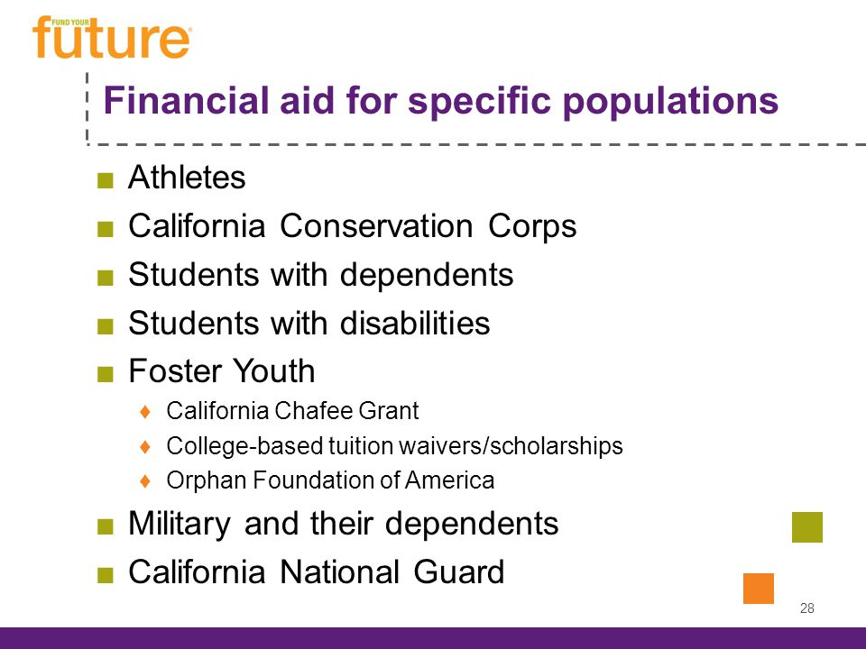 Financial aid for specific populations Athletes California Conservation Corps Students with dependents Students with disabilities Foster Youth California Chafee Grant College-based tuition waivers/scholarships Orphan Foundation of America Military and their dependents California National Guard 28