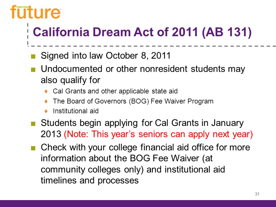 California Dream Act of 2011 (AB 131) Signed into law October 8, 2011 Undocumented or other nonresident students may also qualify for Cal Grants and other applicable state aid The Board of Governors (BOG) Fee Waiver Program Institutional aid Students begin applying for Cal Grants in January 2013 (Note: This years seniors can apply next year) Check with your college financial aid office for more information about the BOG Fee Waiver (at community colleges only) and institutional aid timelines and processes 31