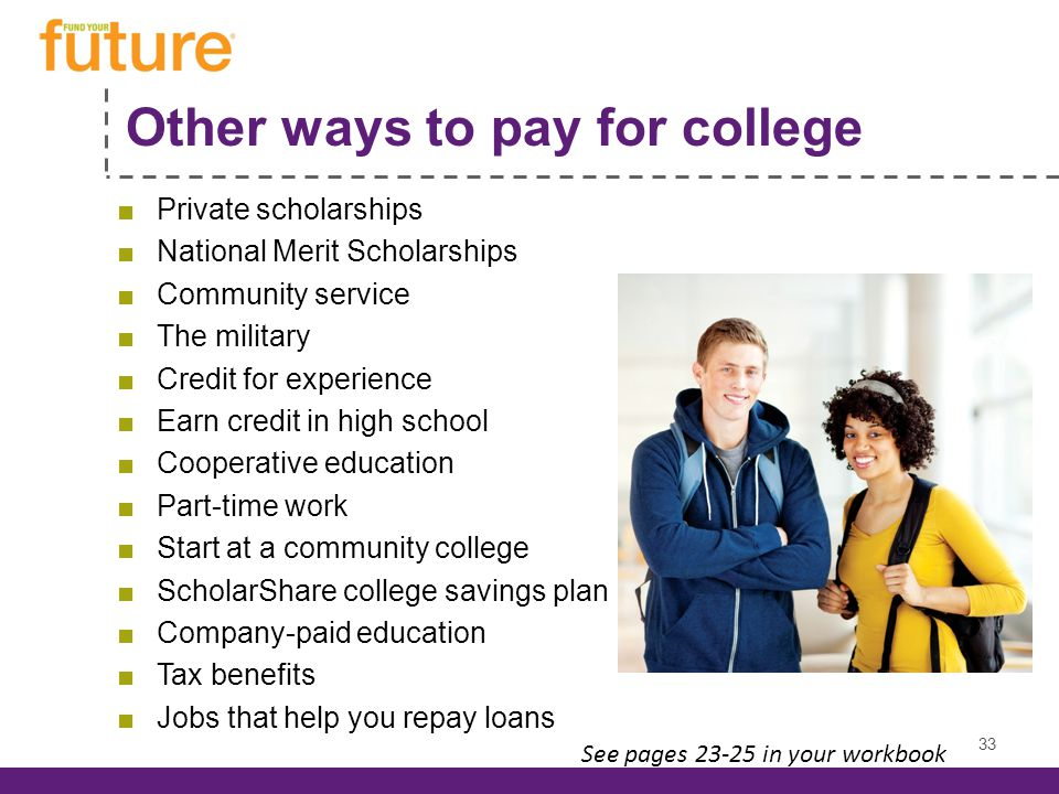 Other ways to pay for college Private scholarships National Merit Scholarships Community service The military Credit for experience Earn credit in high school Cooperative education Part-time work Start at a community college ScholarShare college savings plan Company-paid education Tax benefits Jobs that help you repay loans 33 See pages 23-25 in your workbook