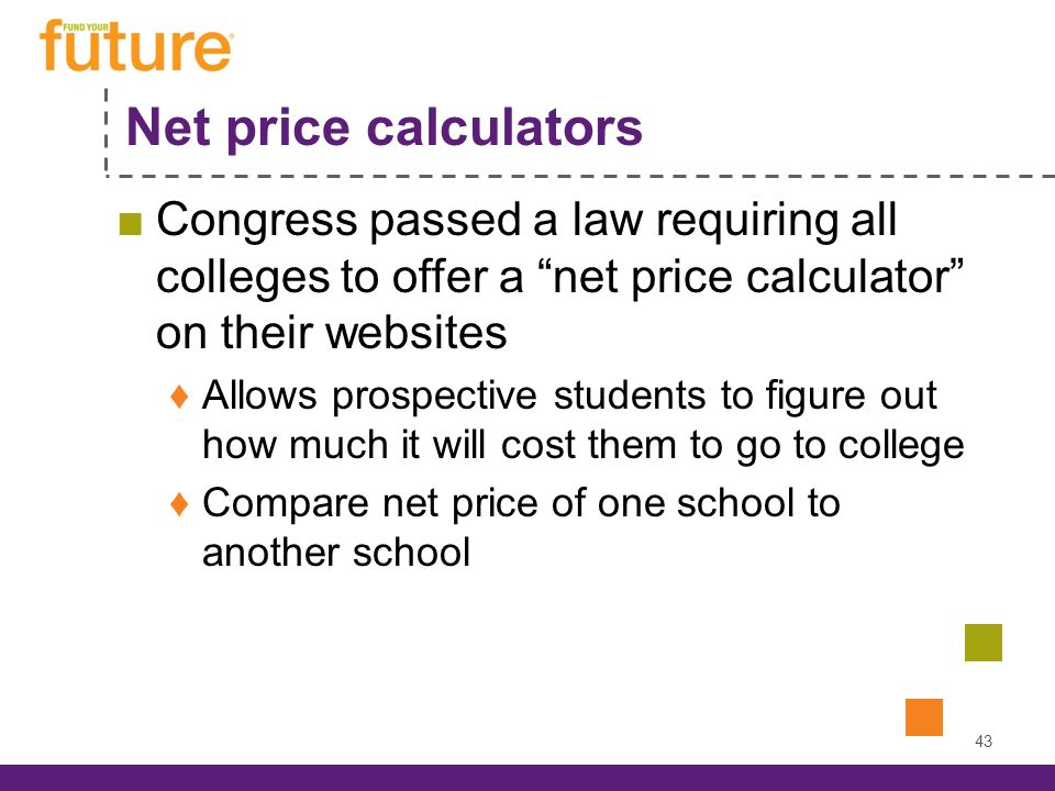 Net price calculators Congress passed a law requiring all colleges to offer a net price calculator on their websites Allows prospective students to figure out how much it will cost them to go to college Compare net price of one school to another school 43
